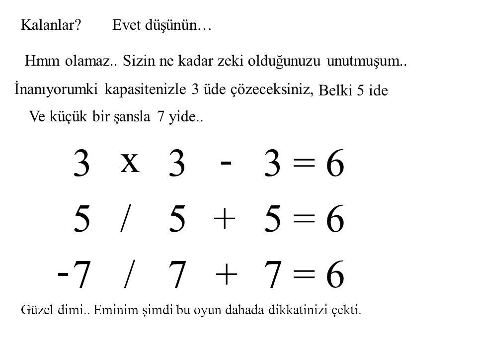 Kimisini çözdünüzmü?... 2-3 tanesi yetmez.. Diğerlerinide bulmamız lazım.. 6 6 6 = 6+ - EINSTEIN!!!!!