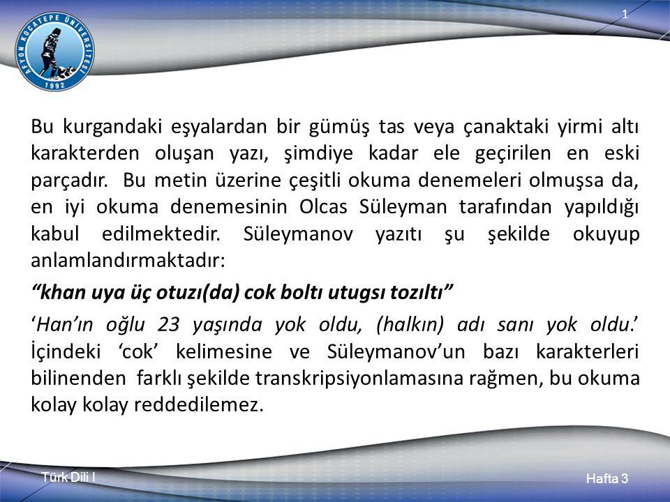 Türk Dili I Hafta 3 1 Bu kurgandaki eşyalardan bir gümüş tas veya çanaktaki yirmi altı karakterden oluşan yazı, şimdiye kadar ele geçirilen en eski parçadır.