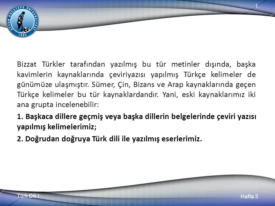 Türk Dili I Hafta 3 1 Bizzat Türkler tarafından yazılmış bu tür metinler dışında, başka kavimlerin kaynaklarında çeviriyazısı yapılmış Türkçe kelimeler de günümüze ulaşmıştır.