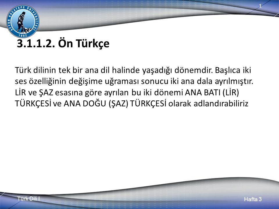 Türk Dili I Hafta 3 1 3.1.1.2. Ön Türkçe Türk dilinin tek bir ana dil halinde yaşadığı dönemdir.