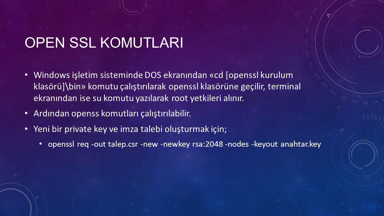 OPEN SSL KOMUTLARI Windows işletim sisteminde DOS ekranından «cd [openssl kurulum klasörü]\bin» komutu çalıştırılarak openssl klasörüne geçilir, terminal ekranından ise su komutu yazılarak root yetkileri alınır.