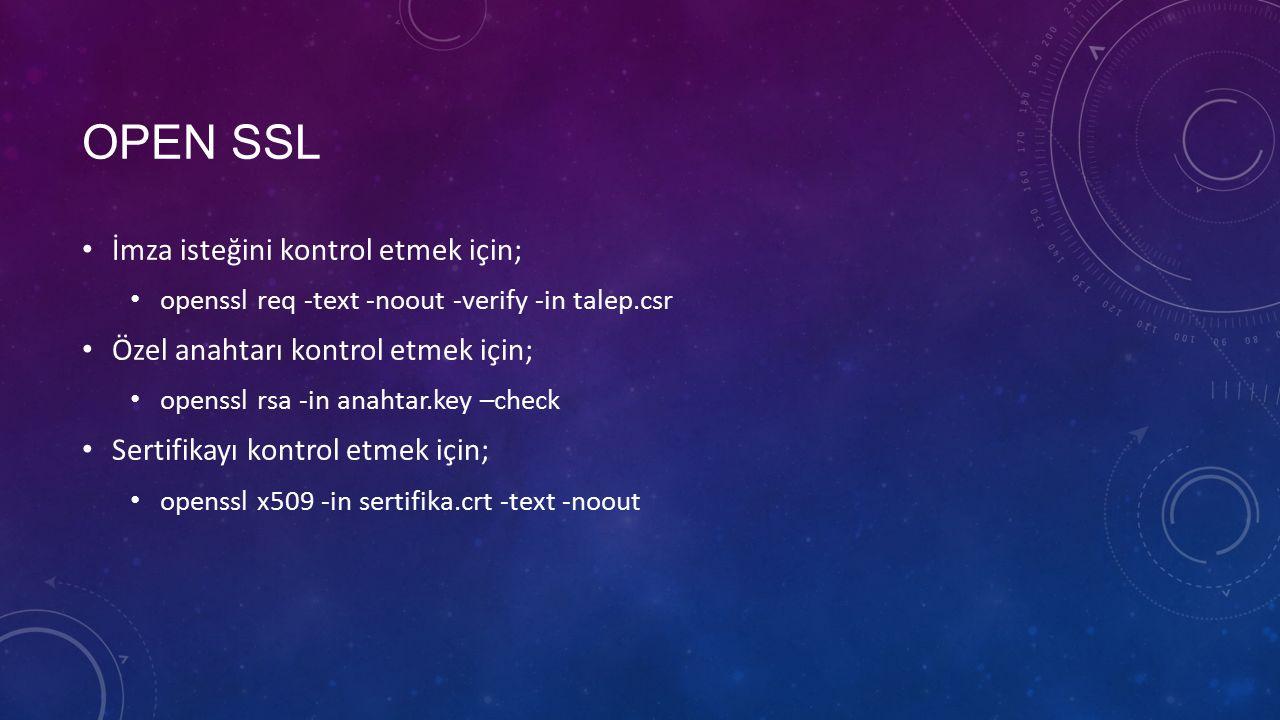 OPEN SSL İmza isteğini kontrol etmek için; openssl req -text -noout -verify -in talep.csr Özel anahtarı kontrol etmek için; openssl rsa -in anahtar.key –check Sertifikayı kontrol etmek için; openssl x509 -in sertifika.crt -text -noout