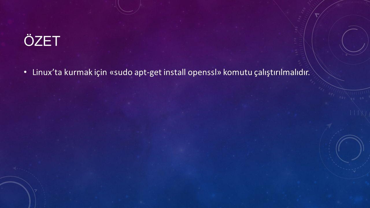 ÖZET Linux'ta kurmak için «sudo apt-get install openssl» komutu çalıştırılmalıdır.