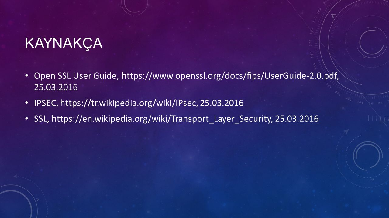 KAYNAKÇA Open SSL User Guide, https://www.openssl.org/docs/fips/UserGuide-2.0.pdf, 25.03.2016 IPSEC, https://tr.wikipedia.org/wiki/IPsec, 25.03.2016 SSL, https://en.wikipedia.org/wiki/Transport_Layer_Security, 25.03.2016