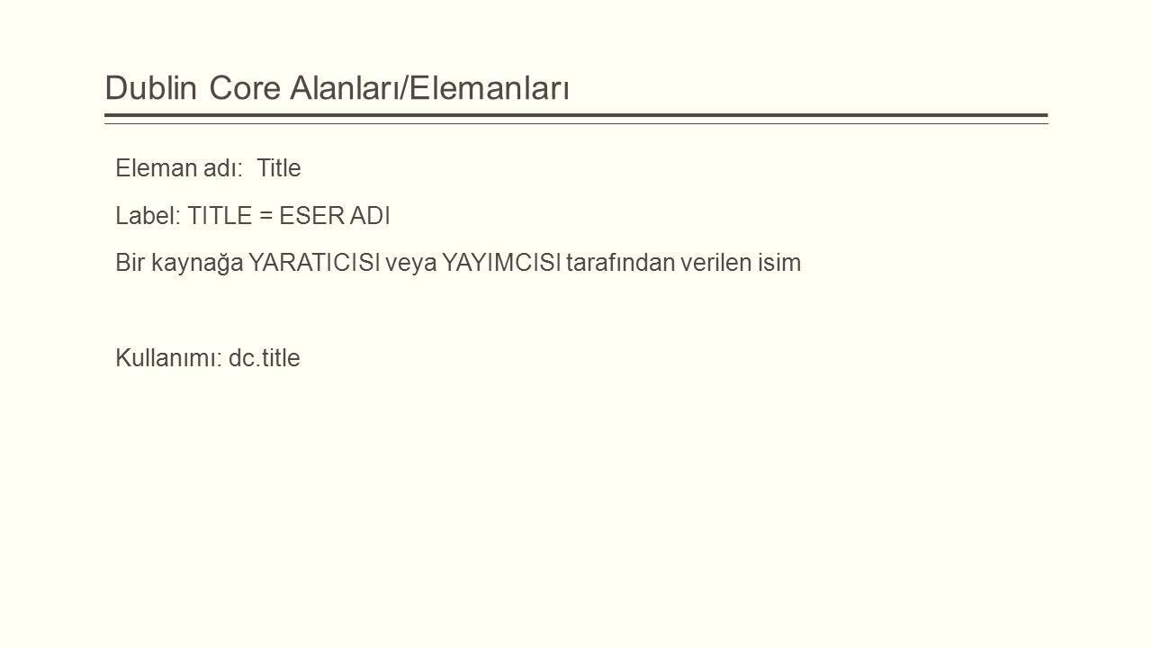 Dublin Core Alanları/Elemanları Eleman adı: Title Label: TITLE = ESER ADI Bir kaynağa YARATICISI veya YAYIMCISI tarafından verilen isim Kullanımı: dc.title