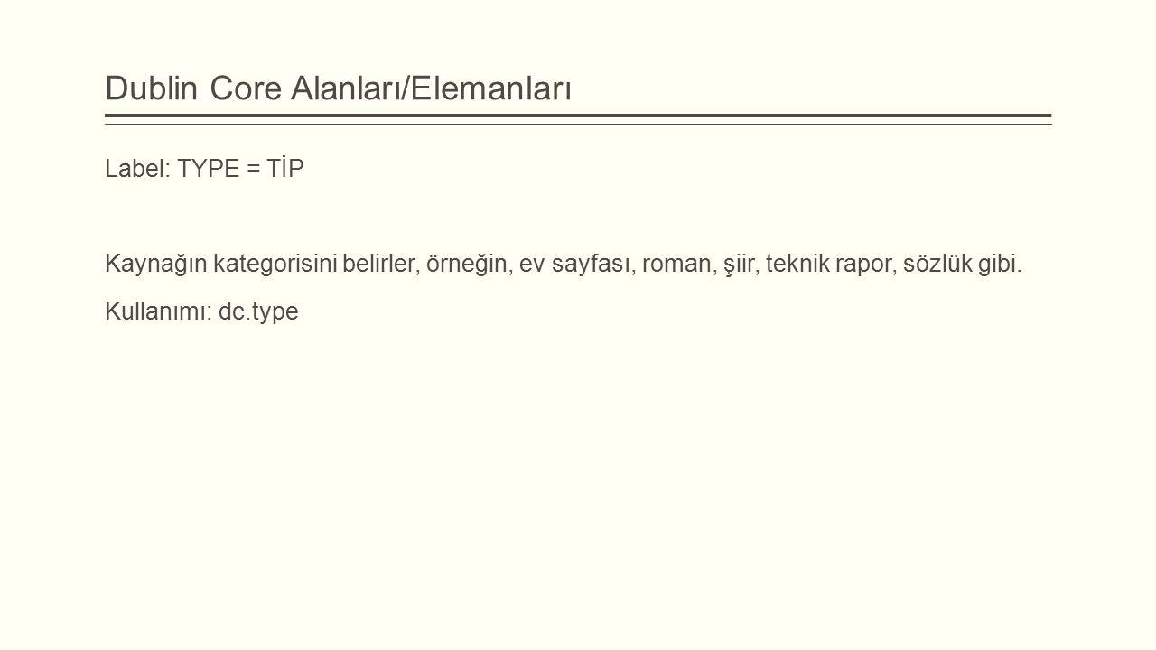 Dublin Core Alanları/Elemanları Label: TYPE = TİP Kaynağın kategorisini belirler, örneğin, ev sayfası, roman, şiir, teknik rapor, sözlük gibi.
