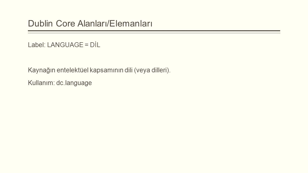 Dublin Core Alanları/Elemanları Label: LANGUAGE = DİL Kaynağın entelektüel kapsamının dili (veya dilleri). Kullanım: dc.language