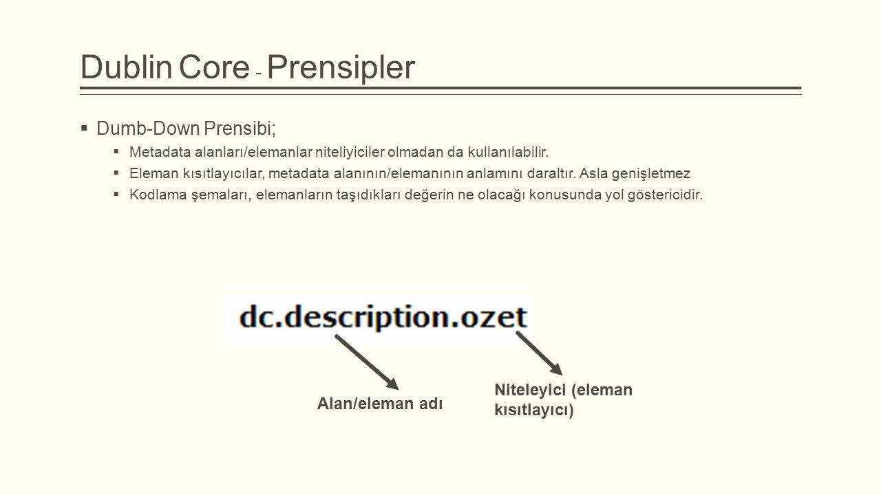 Dublin Core - Prensipler  Dumb-Down Prensibi;  Metadata alanları/elemanlar niteliyiciler olmadan da kullanılabilir.  Eleman kısıtlayıcılar, metadat