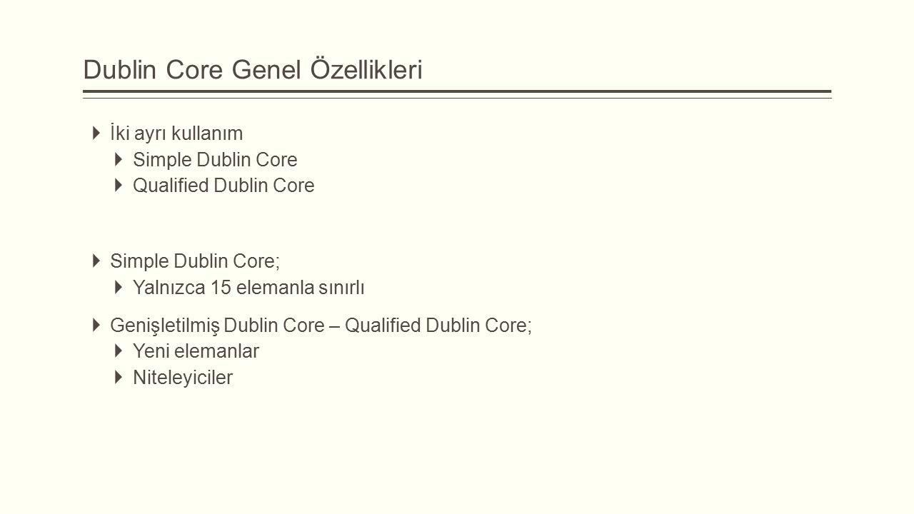 Dublin Core Genel Özellikleri  İki ayrı kullanım  Simple Dublin Core  Qualified Dublin Core  Simple Dublin Core;  Yalnızca 15 elemanla sınırlı  Genişletilmiş Dublin Core – Qualified Dublin Core;  Yeni elemanlar  Niteleyiciler