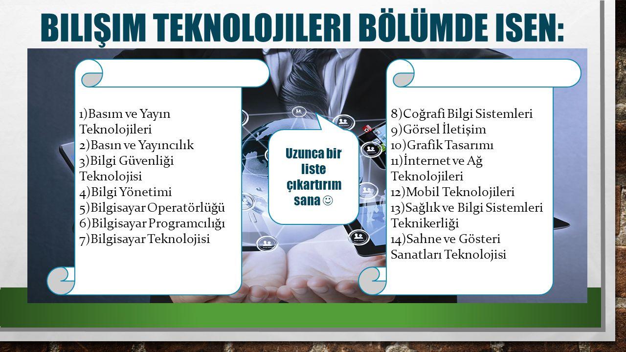 BILIŞIM TEKNOLOJILERI BÖLÜMDE ISEN: 1)Basım ve Yayın Teknolojileri 2)Basın ve Yayıncılık 3)Bilgi Güvenliği Teknolojisi 4)Bilgi Yönetimi 5)Bilgisayar Operatörlüğü 6)Bilgisayar Programcılığı 7)Bilgisayar Teknolojisi 8)Coğrafi Bilgi Sistemleri 9)Görsel İletişim 10)Grafik Tasarımı 11)İnternet ve Ağ Teknolojileri 12)Mobil Teknolojileri 13)Sağlık ve Bilgi Sistemleri Teknikerliği 14)Sahne ve Gösteri Sanatları Teknolojisi Uzunca bir liste çıkartırım sana