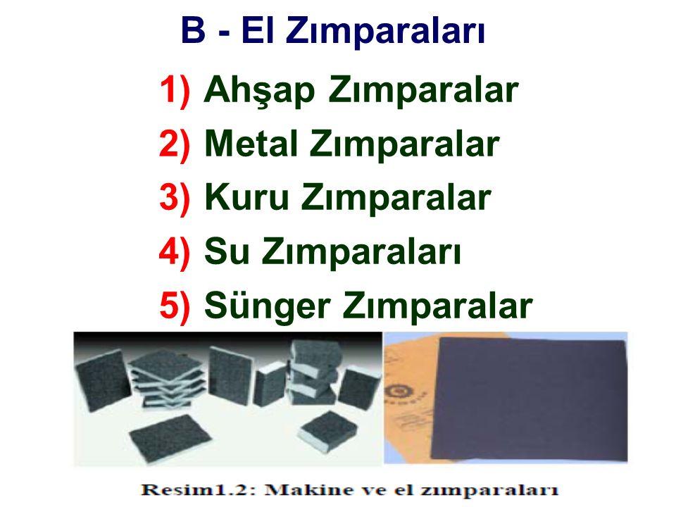 B - El Zımparaları 1)Ahşap Zımparalar 2)Metal Zımparalar 3)Kuru Zımparalar 4)Su Zımparaları 5)Sünger Zımparalar