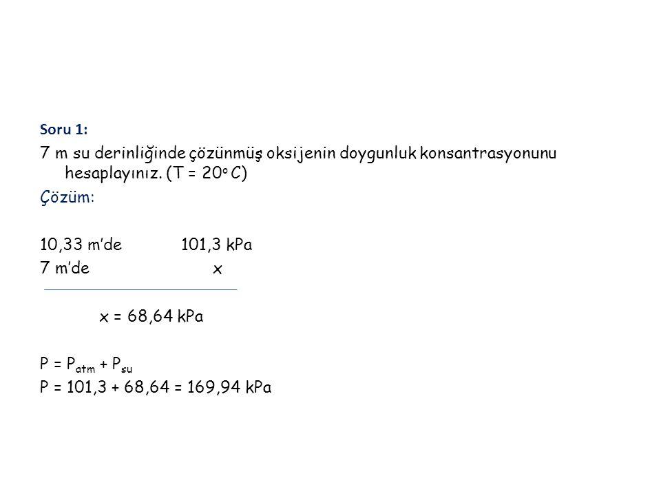 Soru 1: 7 m su derinliğinde çözünmüş oksijenin doygunluk konsantrasyonunu hesaplayınız. (T = 20 o C) Çözüm: 10,33 m'de 101,3 kPa 7 m'de x x = 68,64 kP