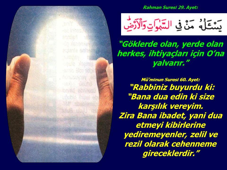 """Rahman Suresi 29. Ayet: """"Göklerde olan, yerde olan herkes, ihtiyaçları için O'na yalvarır."""" Mü'minun Suresi 60. Ayet: """"Rabbiniz buyurdu ki: """"Bana dua"""