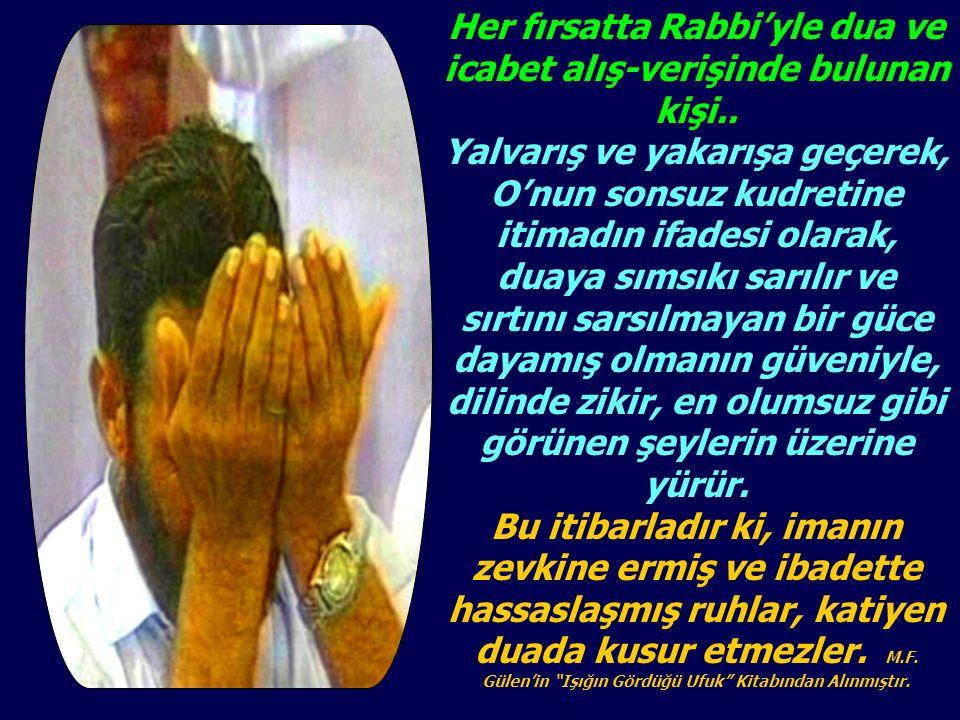 Her fırsatta Rabbi'yle dua ve icabet alış-verişinde bulunan kişi.. Yalvarış ve yakarışa geçerek, O'nun sonsuz kudretine itimadın ifadesi olarak, duaya