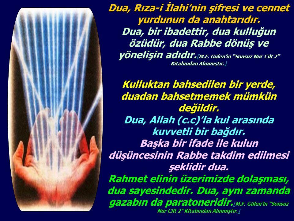 Dua, Rıza-i İlahi'nin şifresi ve cennet yurdunun da anahtarıdır. Dua, bir ibadettir, dua kulluğun özüdür, dua Rabbe dönüş ve yönelişin adıdır. [M.F. G