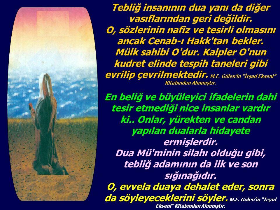 Tebliğ insanının dua yanı da diğer vasıflarından geri değildir. O, sözlerinin nafiz ve tesirli olmasını ancak Cenab-ı Hakk'tan bekler. Mülk sahibi O'd