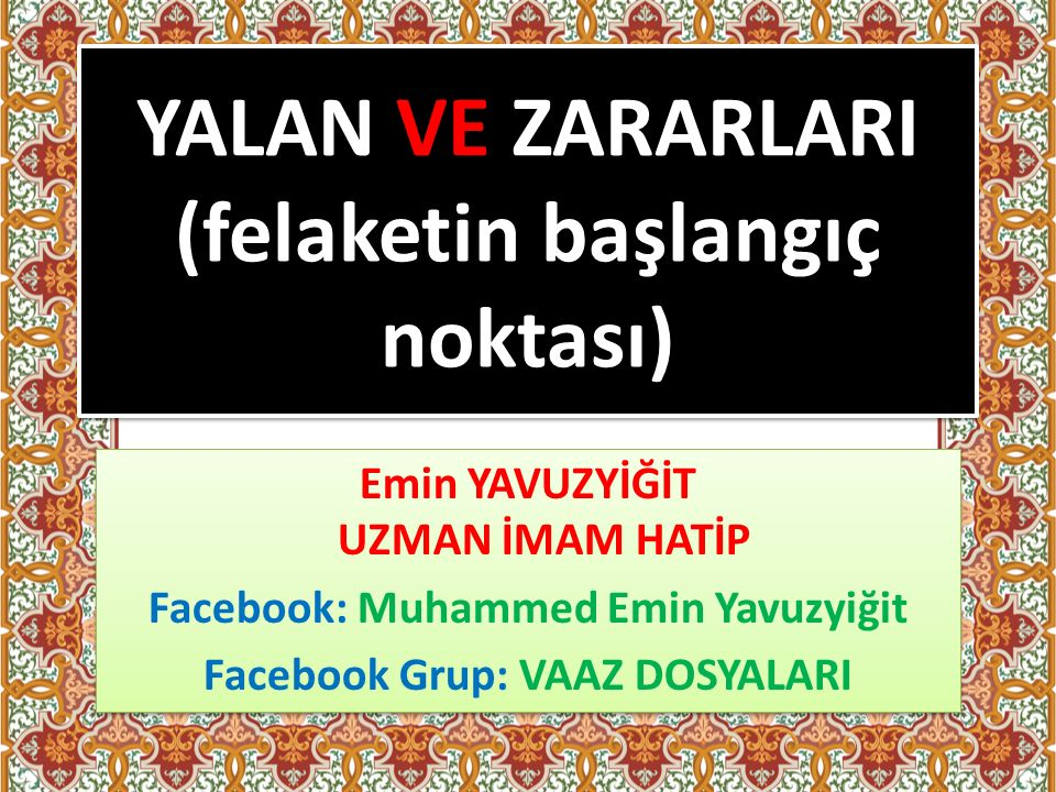 YALAN VE ZARARLARI (felaketin başlangıç noktası) Emin YAVUZYİĞİT UZMAN İMAM HATİP Facebook: Muhammed Emin Yavuzyiğit Facebook Grup: VAAZ DOSYALARI Emin YAVUZYİĞİT UZMAN İMAM HATİP Facebook: Muhammed Emin Yavuzyiğit Facebook Grup: VAAZ DOSYALARI