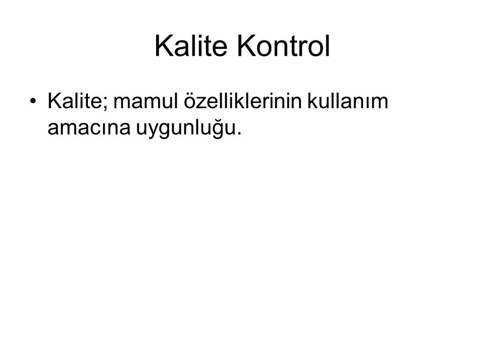 Kalite Kontrol Kalite; mamul özelliklerinin kullanım amacına uygunluğu.