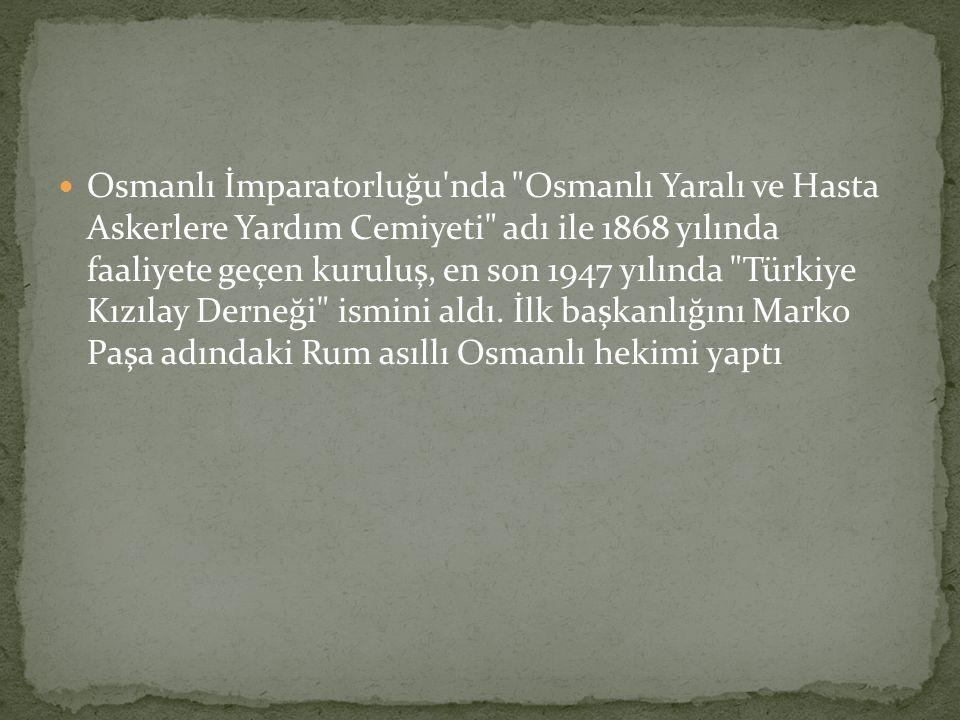 Osmanlı İmparatorluğu nda Osmanlı Yaralı ve Hasta Askerlere Yardım Cemiyeti adı ile 1868 yılında faaliyete geçen kuruluş, en son 1947 yılında Türkiye Kızılay Derneği ismini aldı.