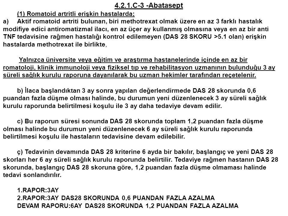4.2.1.C-3 -Abatasept (1) Romatoid artritli erişkin hastalarda; a)Aktif romatoid artriti bulunan, biri methotrexat olmak üzere en az 3 farklı hastalık modifiye edici antiromatizmal ilacı, en az üçer ay kullanmış olmasına veya en az bir anti TNF tedavisine rağmen hastalığı kontrol edilemeyen (DAS 28 SKORU >5.1 olan) erişkin hastalarda methotrexat ile birlikte, Yalnızca üniversite veya eğitim ve araştırma hastanelerinde içinde en az bir romatoloji, klinik immunoloji veya fiziksel tıp ve rehabilitasyon uzmanının bulunduğu 3 ay süreli sağlık kurulu raporuna dayanılarak bu uzman hekimler tarafından reçetelenir.