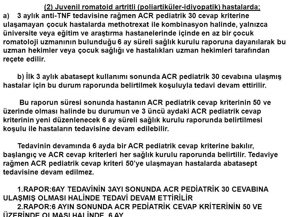 (2) Juvenil romatoid artritli (poliartiküler-idiyopatik) hastalarda; a)3 aylık anti-TNF tedavisine rağmen ACR pediatrik 30 cevap kriterine ulaşamayan çocuk hastalarda methotrexat ile kombinasyon halinde, yalnızca üniversite veya eğitim ve araştırma hastanelerinde içinde en az bir çocuk romatoloji uzmanının bulunduğu 6 ay süreli sağlık kurulu raporuna dayanılarak bu uzman hekimler veya çocuk sağlığı ve hastalıkları uzman hekimleri tarafından reçete edilir.