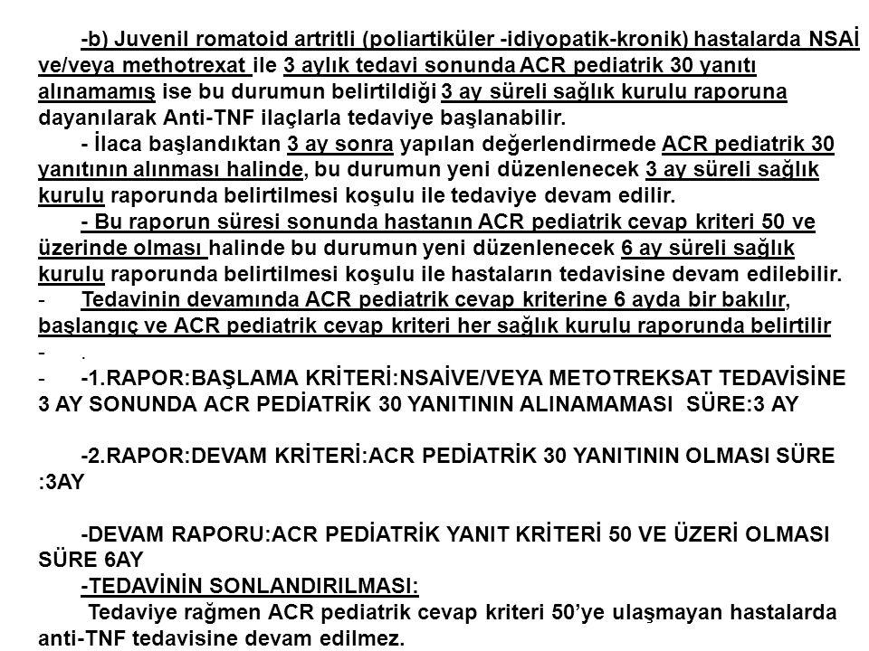 -b) Juvenil romatoid artritli (poliartiküler -idiyopatik-kronik) hastalarda NSAİ ve/veya methotrexat ile 3 aylık tedavi sonunda ACR pediatrik 30 yanıtı alınamamış ise bu durumun belirtildiği 3 ay süreli sağlık kurulu raporuna dayanılarak Anti-TNF ilaçlarla tedaviye başlanabilir.