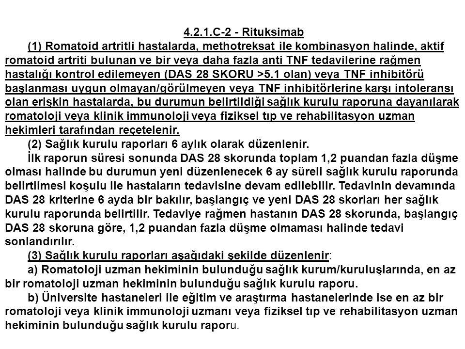 4.2.1.C-2 - Rituksimab (1) Romatoid artritli hastalarda, methotreksat ile kombinasyon halinde, aktif romatoid artriti bulunan ve bir veya daha fazla anti TNF tedavilerine rağmen hastalığı kontrol edilemeyen (DAS 28 SKORU >5.1 olan) veya TNF inhibitörü başlanması uygun olmayan/görülmeyen veya TNF inhibitörlerine karşı intoleransı olan erişkin hastalarda, bu durumun belirtildiği sağlık kurulu raporuna dayanılarak romatoloji veya klinik immunoloji veya fiziksel tıp ve rehabilitasyon uzman hekimleri tarafından reçetelenir.