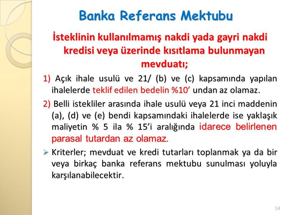 Banka Referans Mektubu İsteklinin kullanılmamış nakdi yada gayri nakdi kredisi veya üzerinde kısıtlama bulunmayan mevduatı; 1) Açık ihale usulü ve 21/ (b) ve (c) kapsamında yapılan ihalelerde teklif edilen bedelin %10' undan az olamaz.