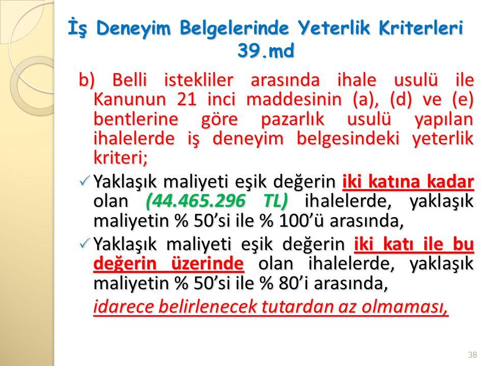 İş Deneyim Belgelerinde Yeterlik Kriterleri 39.md b) Belli istekliler arasında ihale usulü ile Kanunun 21 inci maddesinin (a), (d) ve (e) bentlerine göre pazarlık usulü yapılan ihalelerde iş deneyim belgesindeki yeterlik kriteri;  Yaklaşık maliyeti eşik değerin iki katına kadar olan (44.465.296 TL) ihalelerde, yaklaşık maliyetin % 50'si ile % 100'ü arasında,  Yaklaşık maliyeti eşik değerin iki katı ile bu değerin üzerinde olan ihalelerde, yaklaşık maliyetin % 50'si ile % 80'i arasında, idarece belirlenecek tutardan az olmaması, 38