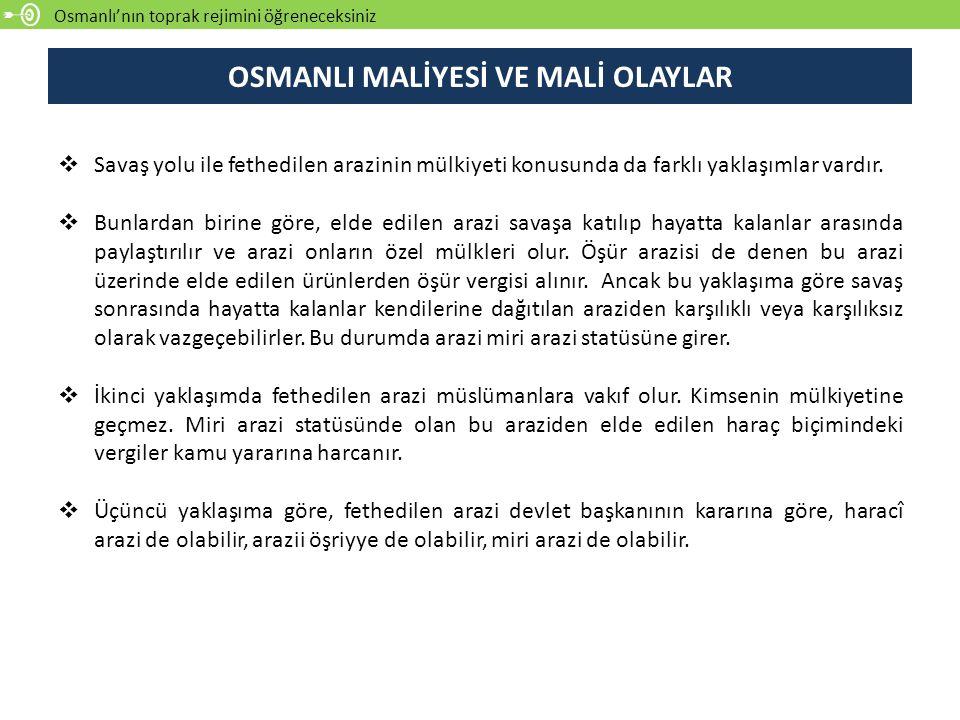 Osmanlı'nın toprak rejimini öğreneceksiniz OSMANLI MALİYESİ VE MALİ OLAYLAR  Savaş yolu ile fethedilen arazinin mülkiyeti konusunda da farklı yaklaşımlar vardır.