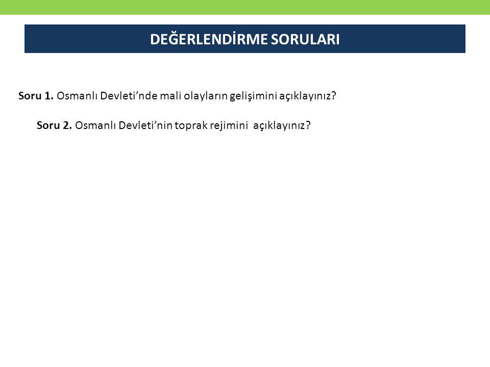 Soru 1. Osmanlı Devleti'nde mali olayların gelişimini açıklayınız? Soru 2. Osmanlı Devleti'nin toprak rejimini açıklayınız? DEĞERLENDİRME SORULARI