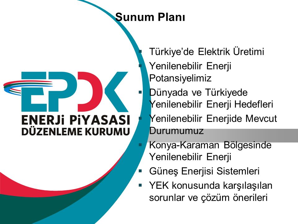 Sunum Planı  Türkiye'de Elektrik Üretimi  Yenilenebilir Enerji Potansiyelimiz  Dünyada ve Türkiyede Yenilenebilir Enerji Hedefleri  Yenilenebilir Enerjide Mevcut Durumumuz  Konya-Karaman Bölgesinde Yenilenebilir Enerji  Güneş Enerjisi Sistemleri  YEK konusunda karşılaşılan sorunlar ve çözüm önerileri