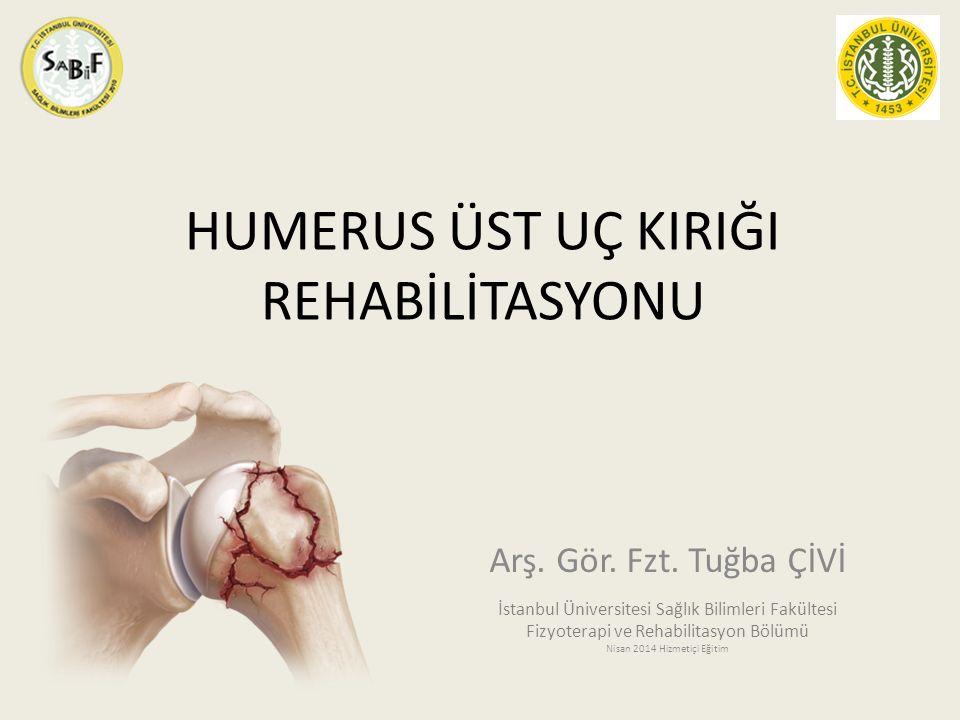 HUMERUS ÜST UÇ KIRIĞI REHABİLİTASYONU Arş. Gör. Fzt. Tuğba ÇİVİ İstanbul Üniversitesi Sağlık Bilimleri Fakültesi Fizyoterapi ve Rehabilitasyon Bölümü