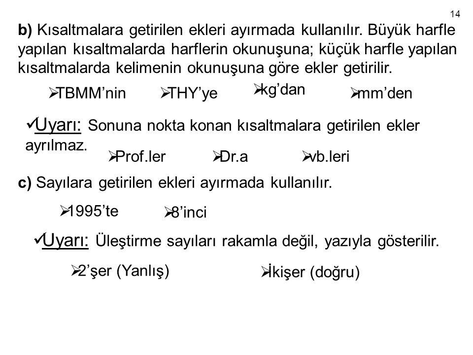 b) Kısaltmalara getirilen ekleri ayırmada kullanılır. Büyük harfle yapılan kısaltmalarda harflerin okunuşuna; küçük harfle yapılan kısaltmalarda kelim