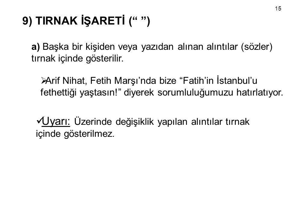 """9) TIRNAK İŞARETİ ("""" """") a) Başka bir kişiden veya yazıdan alınan alıntılar (sözler) tırnak içinde gösterilir.  Arif Nihat, Fetih Marşı'nda bize """"Fati"""