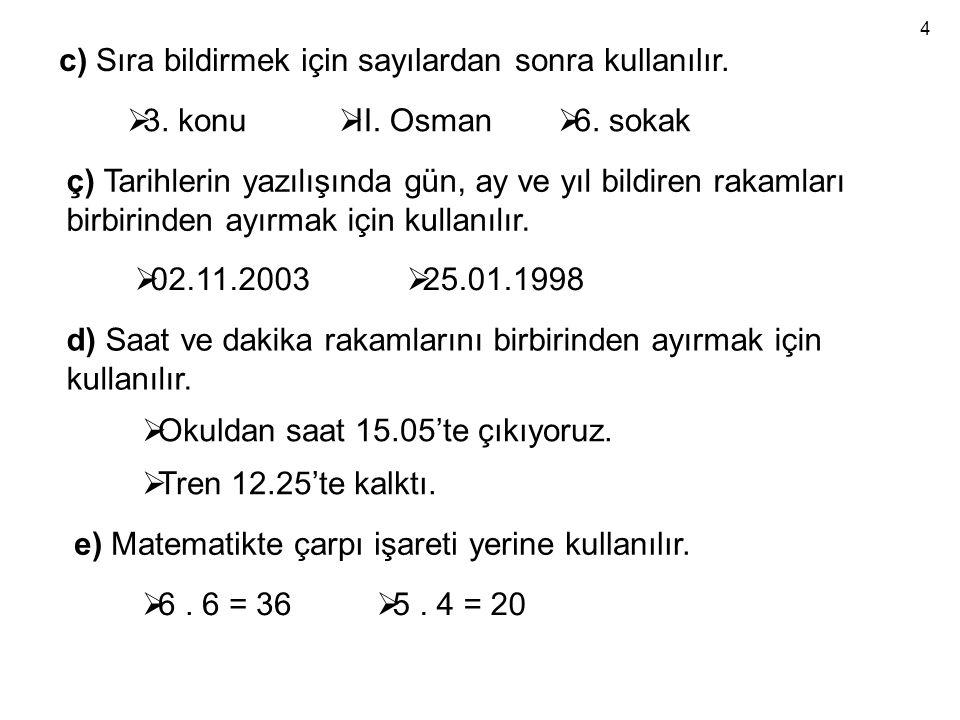 c) Sıra bildirmek için sayılardan sonra kullanılır.  3. konu  II. Osman  6. sokak ç) Tarihlerin yazılışında gün, ay ve yıl bildiren rakamları birbi