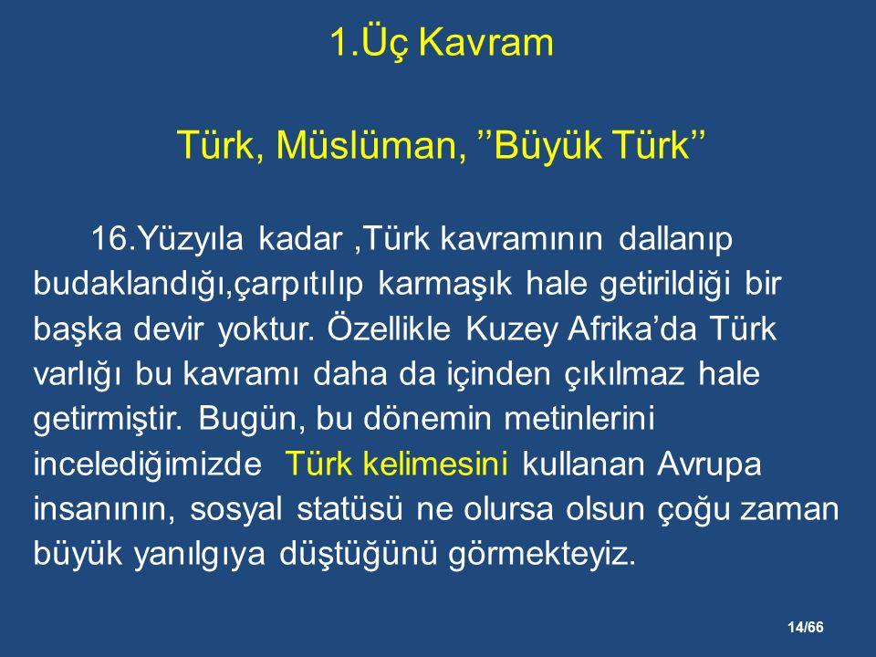14/66 1.Üç Kavram Türk, Müslüman, ''Büyük Türk'' 16.Yüzyıla kadar,Türk kavramının dallanıp budaklandığı,çarpıtılıp karmaşık hale getirildiği bir başka devir yoktur.