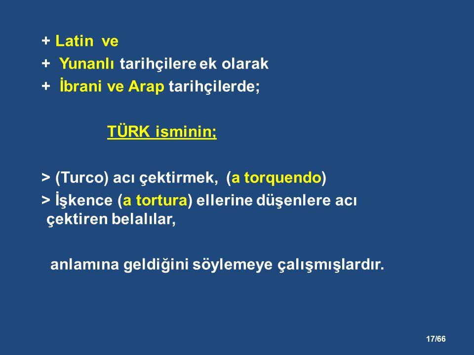 17/66 + Latin ve + Yunanlı tarihçilere ek olarak + İbrani ve Arap tarihçilerde; TÜRK isminin; > (Turco) acı çektirmek, (a torquendo) > İşkence (a tortura) ellerine düşenlere acı çektiren belalılar, anlamına geldiğini söylemeye çalışmışlardır.