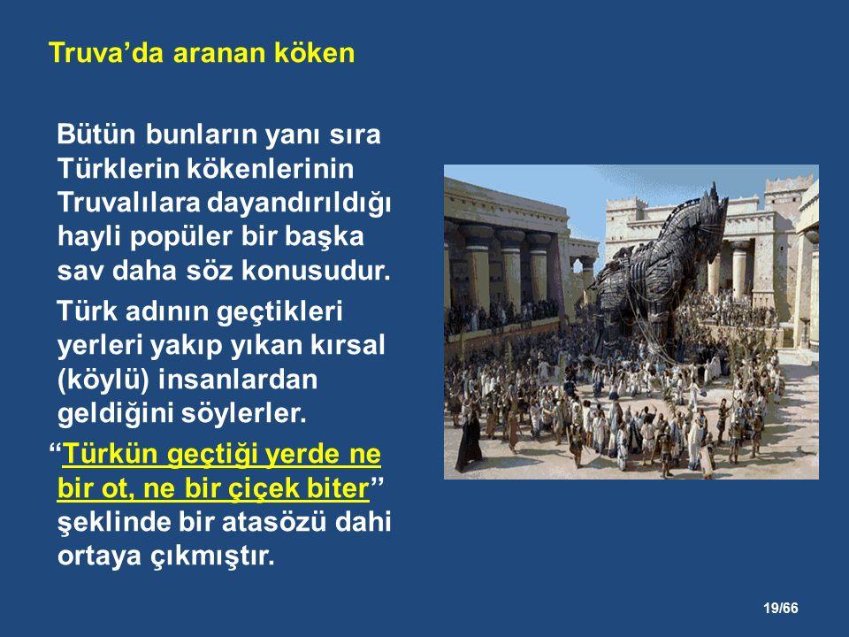 19/66 Truva'da aranan köken Bütün bunların yanı sıra Türklerin kökenlerinin Truvalılara dayandırıldığı hayli popüler bir başka sav daha söz konusudur.