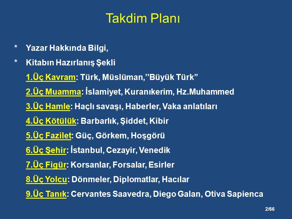 2/66 Takdim Planı *Yazar Hakkında Bilgi, *Kitabın Hazırlanış Şekli 1.Üç Kavram: Türk, Müslüman,''Büyük Türk'' 2.Üç Muamma: İslamiyet, Kuranıkerim, Hz.Muhammed 3.Üç Hamle: Haçlı savaşı, Haberler, Vaka anlatıları 4.Üç Kötülük: Barbarlık, Şiddet, Kibir 5.Üç Fazilet: Güç, Görkem, Hoşgörü 6.Üç Şehir: İstanbul, Cezayir, Venedik 7.Üç Figür: Korsanlar, Forsalar, Esirler 8.Üç Yolcu: Dönmeler, Diplomatlar, Hacılar 9.Üç Tanık: Cervantes Saavedra, Diego Galan, Otiva Sapienca