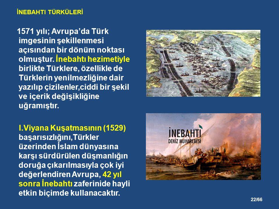 22/66 İNEBAHTI TÜRKÜLERİ 1571 yılı; Avrupa'da Türk imgesinin şekillenmesi açısından bir dönüm noktası olmuştur.