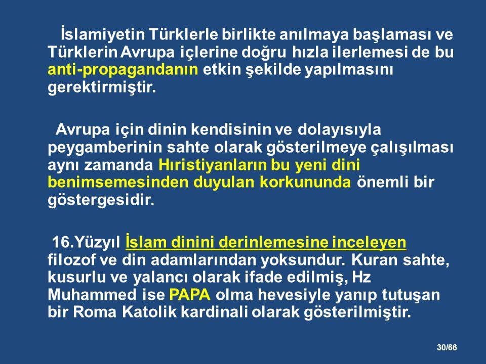 30/66 İslamiyetin Türklerle birlikte anılmaya başlaması ve Türklerin Avrupa içlerine doğru hızla ilerlemesi de bu anti-propagandanın etkin şekilde yapılmasını gerektirmiştir.