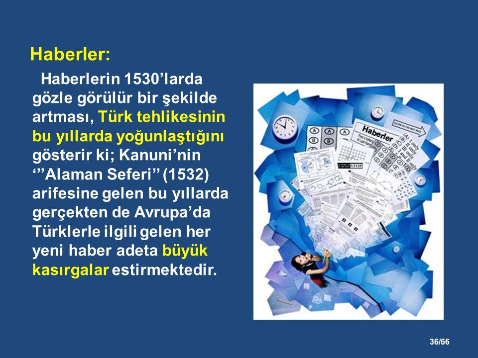 36/66 Haberler: Haberlerin 1530'larda gözle görülür bir şekilde artması, Türk tehlikesinin bu yıllarda yoğunlaştığını gösterir ki; Kanuni'nin '''Alaman Seferi'' (1532) arifesine gelen bu yıllarda gerçekten de Avrupa'da Türklerle ilgili gelen her yeni haber adeta büyük kasırgalar estirmektedir.