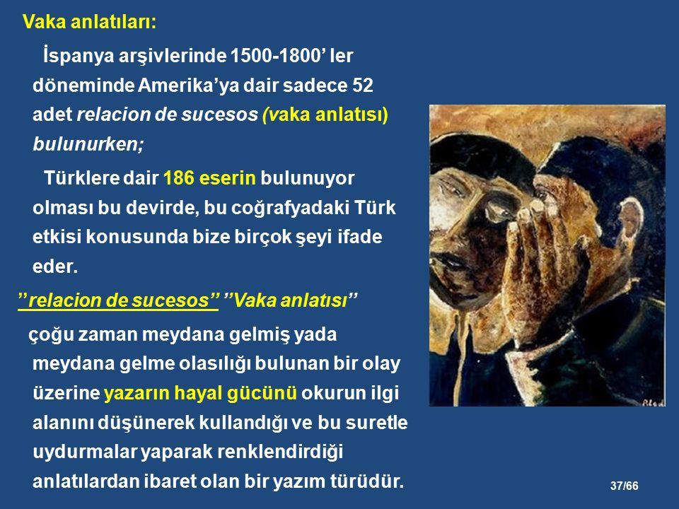 37/66 Vaka anlatıları: İspanya arşivlerinde 1500-1800' ler döneminde Amerika'ya dair sadece 52 adet relacion de sucesos (vaka anlatısı) bulunurken; Türklere dair 186 eserin bulunuyor olması bu devirde, bu coğrafyadaki Türk etkisi konusunda bize birçok şeyi ifade eder.