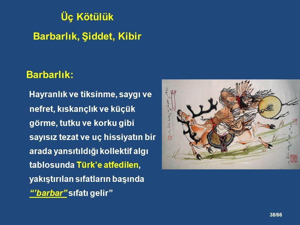 38/66 Üç Kötülük Barbarlık, Şiddet, Kibir Barbarlık: Hayranlık ve tiksinme, saygı ve nefret, kıskançlık ve küçük görme, tutku ve korku gibi sayısız tezat ve uç hissiyatın bir arada yansıtıldığı kollektif algı tablosunda Türk'e atfedilen, yakıştırılan sıfatların başında 'barbar sıfatı gelir''