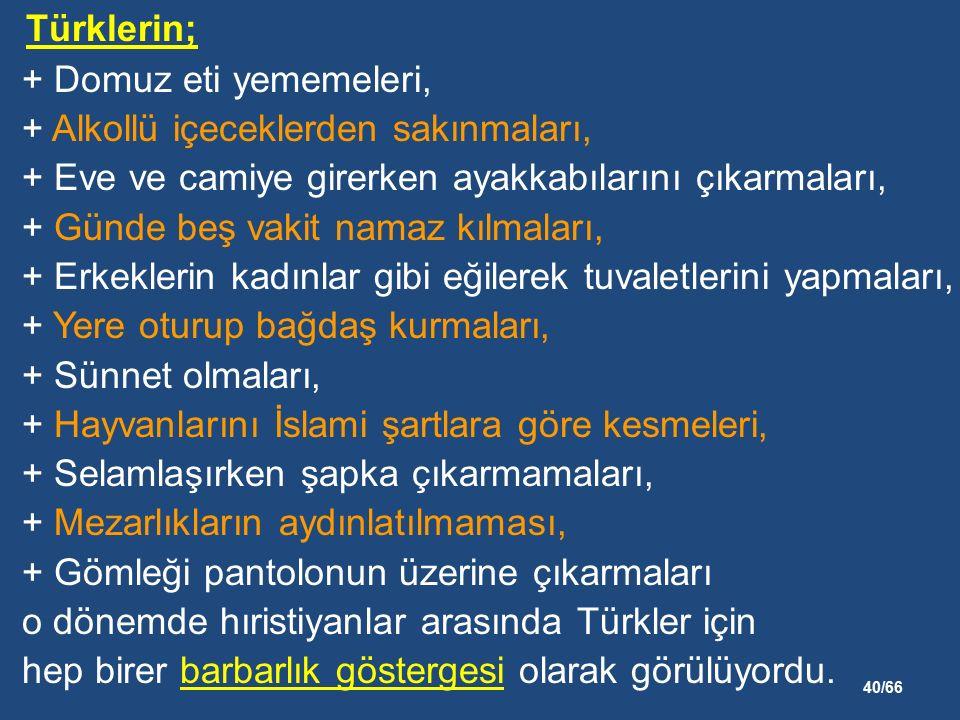 40/66 Türklerin; + Domuz eti yememeleri, + Alkollü içeceklerden sakınmaları, + Eve ve camiye girerken ayakkabılarını çıkarmaları, + Günde beş vakit namaz kılmaları, + Erkeklerin kadınlar gibi eğilerek tuvaletlerini yapmaları, + Yere oturup bağdaş kurmaları, + Sünnet olmaları, + Hayvanlarını İslami şartlara göre kesmeleri, + Selamlaşırken şapka çıkarmamaları, + Mezarlıkların aydınlatılmaması, + Gömleği pantolonun üzerine çıkarmaları o dönemde hıristiyanlar arasında Türkler için hep birer barbarlık göstergesi olarak görülüyordu.
