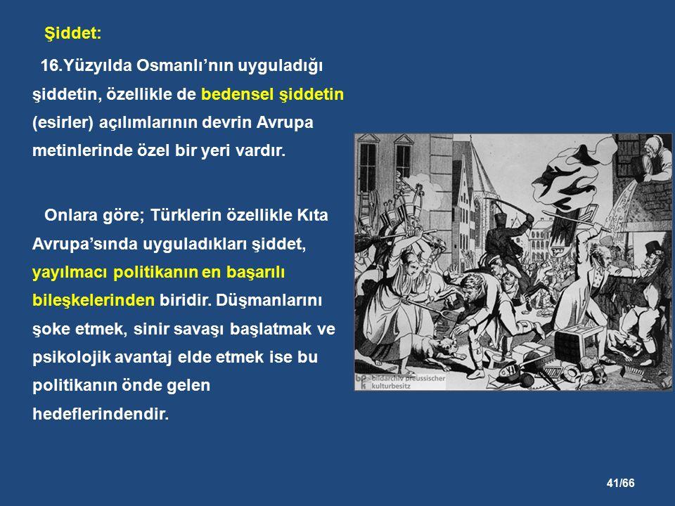 41/66 Şiddet: 16.Yüzyılda Osmanlı'nın uyguladığı şiddetin, özellikle de bedensel şiddetin (esirler) açılımlarının devrin Avrupa metinlerinde özel bir yeri vardır.