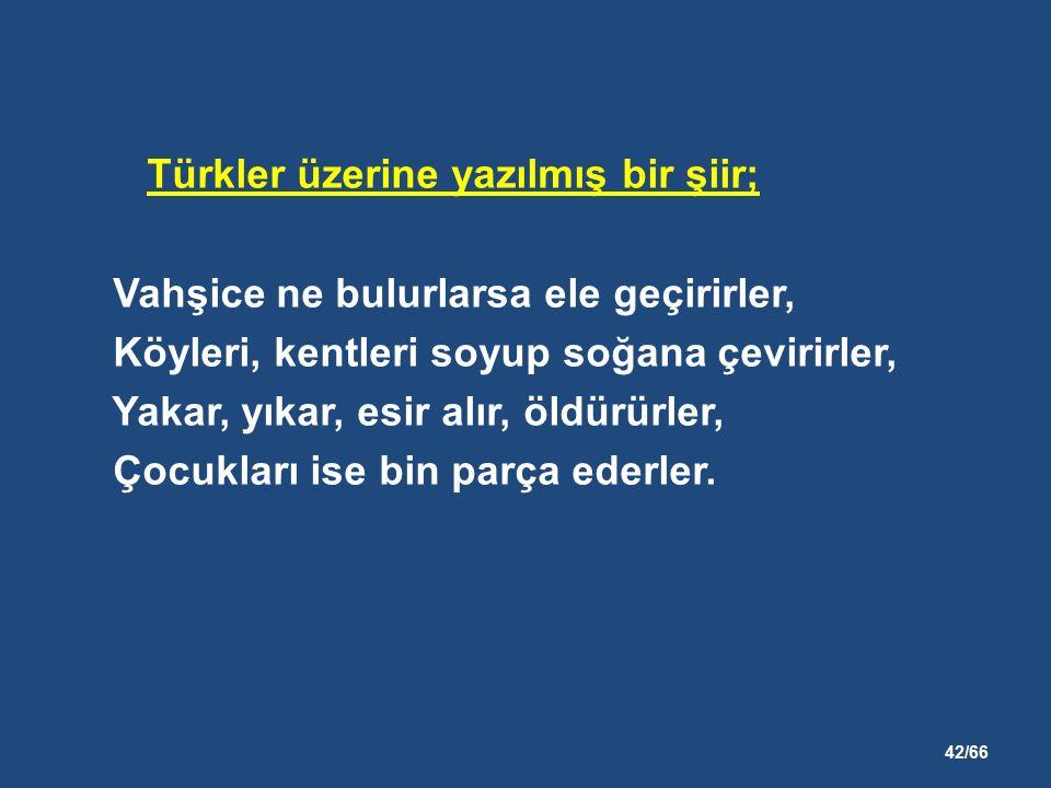 42/66 Türkler üzerine yazılmış bir şiir; Vahşice ne bulurlarsa ele geçirirler, Köyleri, kentleri soyup soğana çevirirler, Yakar, yıkar, esir alır, öldürürler, Çocukları ise bin parça ederler.