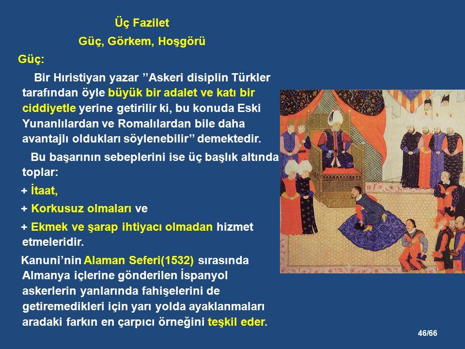 46/66 Üç Fazilet Güç, Görkem, Hoşgörü Güç: Bir Hıristiyan yazar ''Askeri disiplin Türkler tarafından öyle büyük bir adalet ve katı bir ciddiyetle yerine getirilir ki, bu konuda Eski Yunanlılardan ve Romalılardan bile daha avantajlı oldukları söylenebilir'' demektedir.