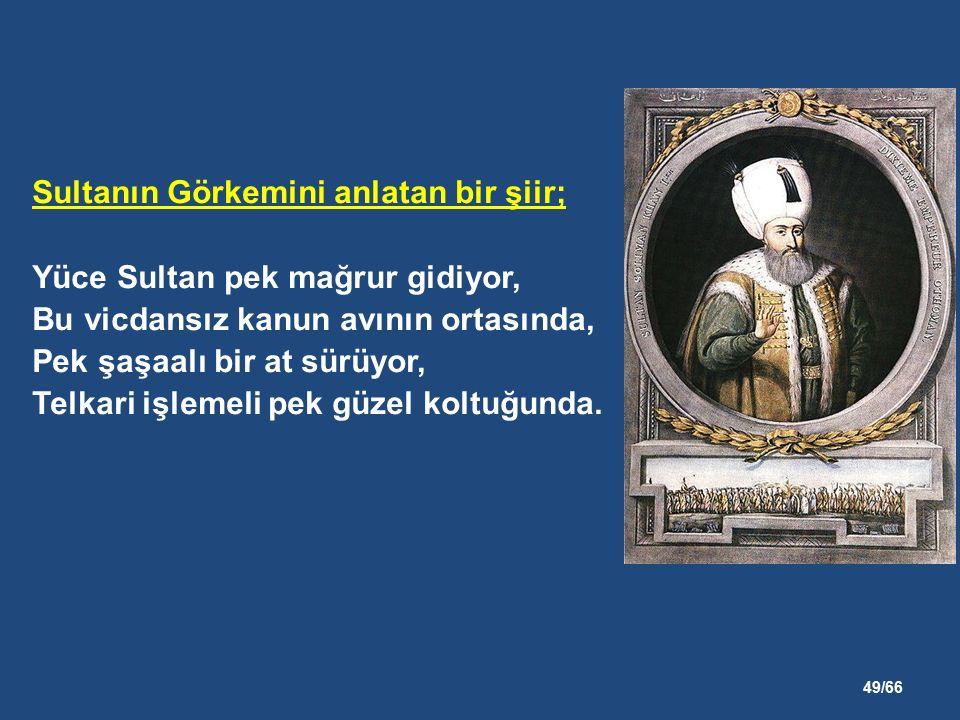 49/66 Sultanın Görkemini anlatan bir şiir; Yüce Sultan pek mağrur gidiyor, Bu vicdansız kanun avının ortasında, Pek şaşaalı bir at sürüyor, Telkari işlemeli pek güzel koltuğunda.